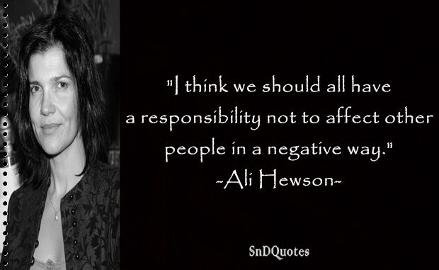 ALI HEWSON QUOTES : I think we should all have a responsibility not to affect other people in a negative way. Ali Hewson