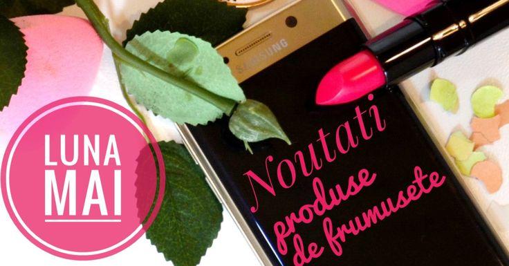 Noutati produse de frumusete din luna mai