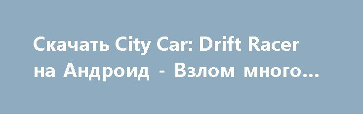 Скачать City Car: Drift Racer на Андроид - Взлом много денег http://droider-best.ru/racing/732-skachat-city-car-drift-racer-na-android-vzlom-mnogo-deneg.html