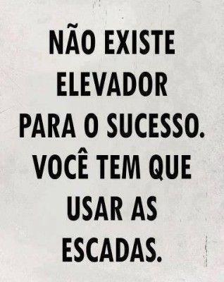 <p></p><p>Não existe elevador para o sucesso. Você tem que usar as escadas.</p>