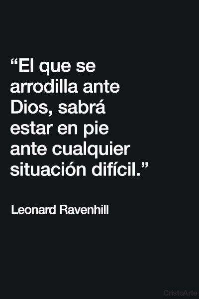 """""""El que se arrodilla ante Dios, sabrá estar en pie ante cualquier situación difícil."""" - Leonard Ravehill."""