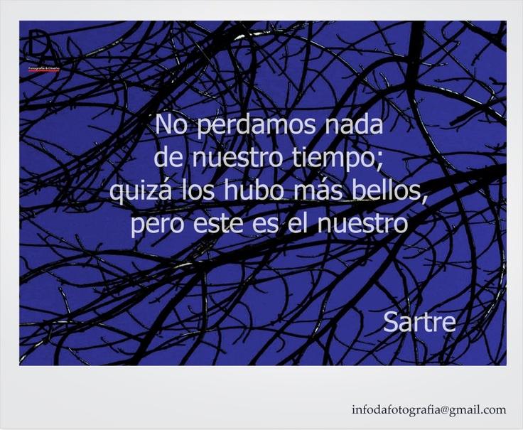 Sartre - No perdamos nada de nuestro tiempo, quizás los hubo mas bellos, pero  éste es el nuestro.