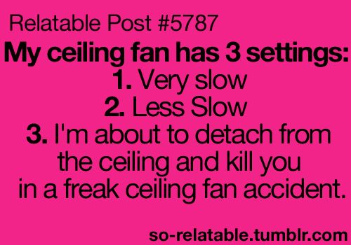 Every time I went to my friends' house.  Their fan was going to take off to space and cause a tornado path of destruction!
