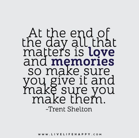At the end of the day all that matters is love and memories so make sure you give it and make sure you make them. - Trent Shelton