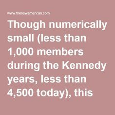 Though numerically small (less than 1,000 members during the Kennedy years, less than 4,500 today), this organization has dominated every administration for over seven decades.  As long as the CFR controls our government, we can anticipate more of the same: diminishing national sovereignty; free flow of immigration (which confuses national identity and weakens national loyalties); increasing jobs losses through multinational trade agreements; further internationalization of law (Law of the…