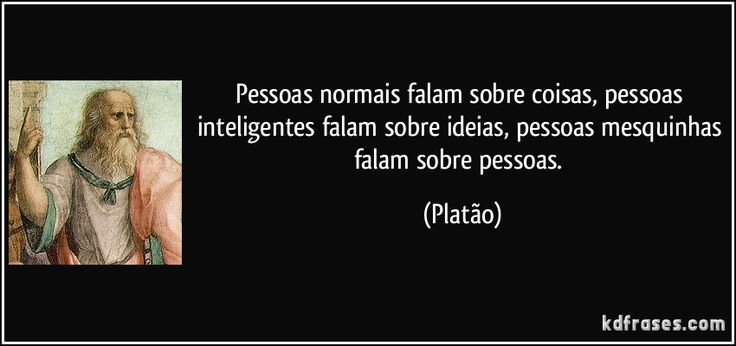 Pessoas normais falam sobre coisas, pessoas inteligentes falam sobre ideias, pessoas mesquinhas falam sobre pessoas. (Platão)