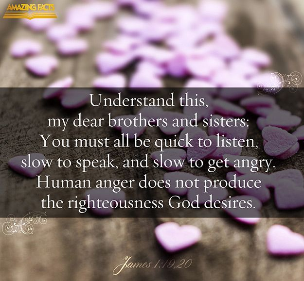 James 1:19-20 - Wherefore, my beloved brethren, let every man be swift to hear, slow to speak, slow to wrath: For the wrath of man worketh not the righteousness of God.