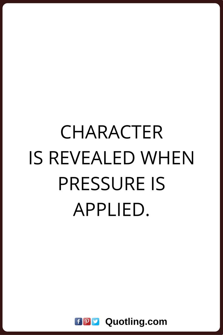 character quotes Character is revealed when pressure is applied.