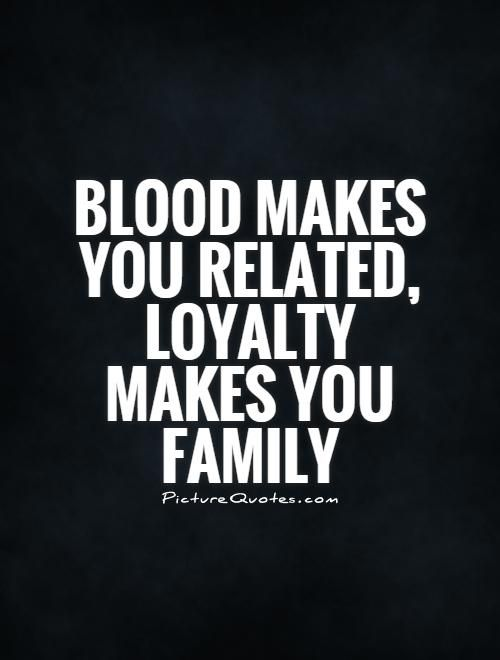 Blood makes you related, LOYALTY makes you family. Picture Quotes.