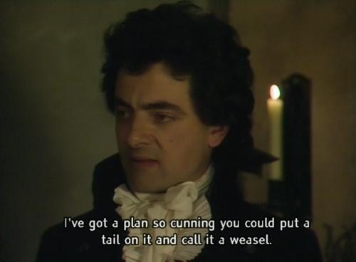 ahhh...black adder; plan so cunning, call it a weasel