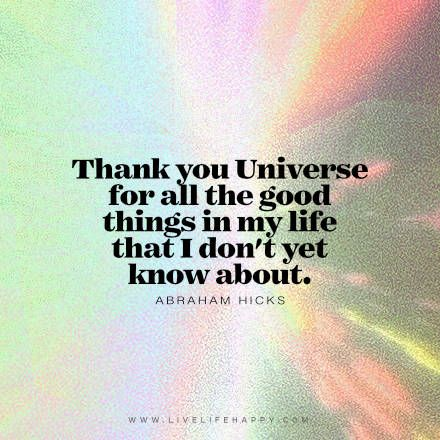 Quote - Thank you Universe for all the good things in my life that I don't yet know about. - Abraham Hicks