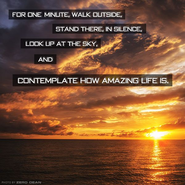 Amazing Life Quotes: For One Minute, Walk Outside, Stand There, In Silence, And