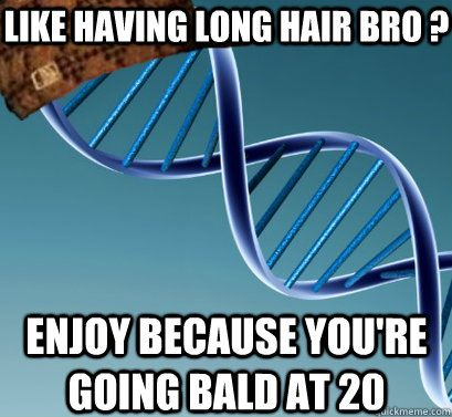 like having long hair bro ?  Enjoy because you're going bald at 20