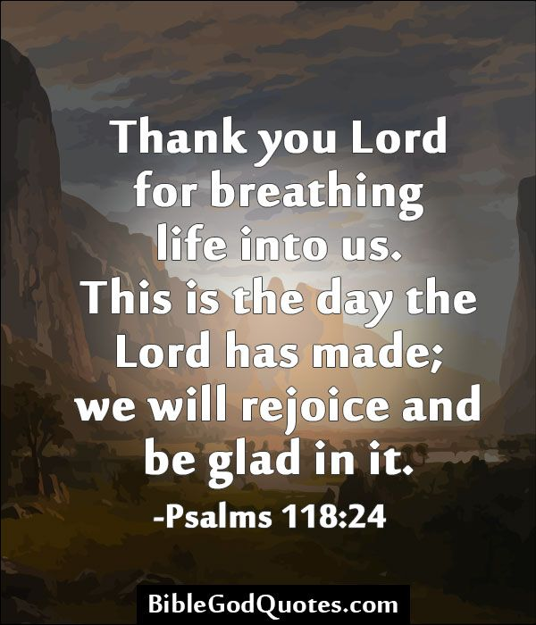 Thank you Lord for breathing life into us. This is the day the Lord has made; we will rejoice and be glad in it. -Psalms 118:24