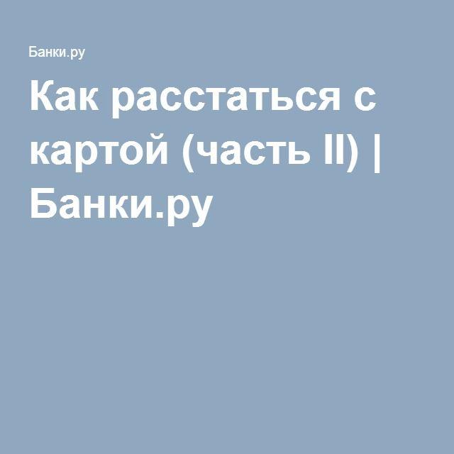 Как расстаться с картой (часть II) | Банки.ру