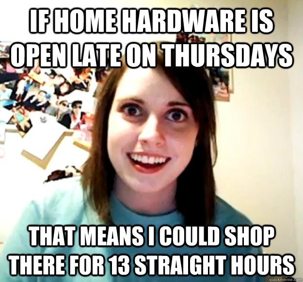 If Home Hardware is open late on Thursdays that means I could shop there for 13 straight hours - Overly Attached Girlfriend