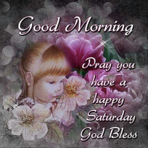 Good Morning, Pray You Have A Happy Saturday, God Bless good morning saturday saturday quotes good morning quotes happy saturday good morning saturday quotes saturday image quotes happy saturday morning saturday morning facebook quotes happy saturday good morning