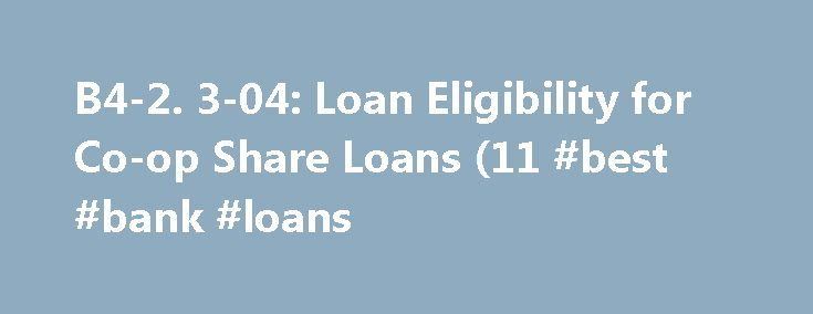 B4-2. 3-04: Loan Eligibility for Co-op Share Loans (11 #best #bank #loans http://loan.remmont.com/b4-2-3-04-loan-eligibility-for-co-op-share-loans-11-best-bank-loans/  #co op loans # B4-2.3-04: Loan Eligibility for Co-op Share Loans (11/03/2015) Overview Co-op share loans finance the purchase or refinancing of the borrower's ownership interest in a co-op housing corporation and accompanying occupancy rights in a residential unit in a co-op project owned by the co-op housing corporation. The…