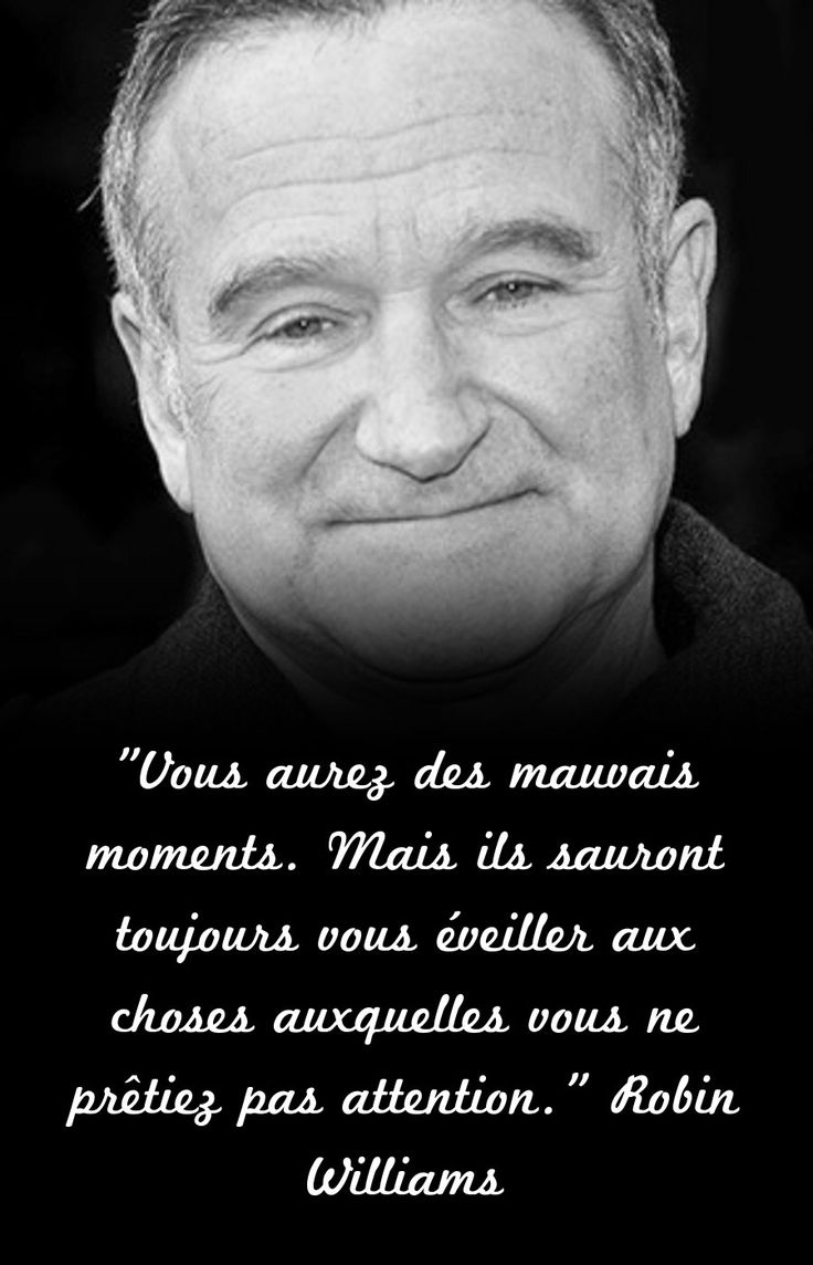 """""""Vous aurez des mauvais moments. Mais ils sauront toujours vous éveiller aux choses auxquelles vous ne prêtiez pas attention.""""  Robin Williams"""