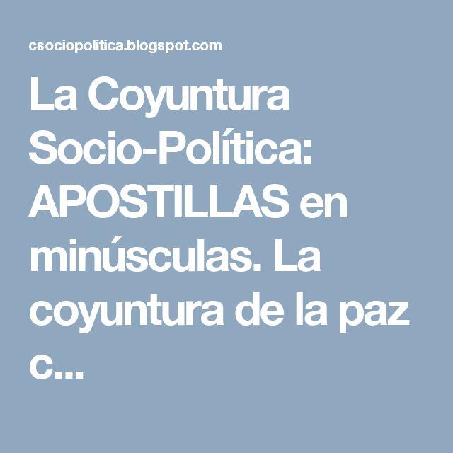 La Coyuntura Socio-Política: APOSTILLAS en minúsculas. La coyuntura de la paz c...
