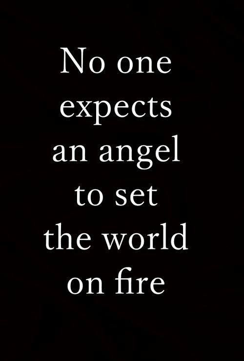 """""""I never expected an angel to set my world on fire."""""""