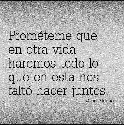 Prometeme.jpg (433×437) Promise me that in another life we'll do what we didn't get to do together in this one .