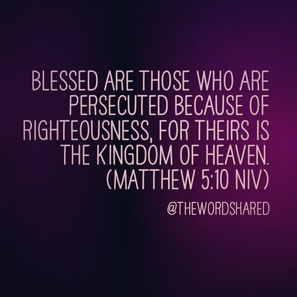 Blessed are those who are persecuted because of righteousness, for theirs is the kingdom of heaven. (Matthew 5:10 NIV).