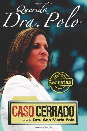 Querida Dra. Polo: Las cartas secretas de 'Caso Cerrado' (Dear Dr. Polo: The Secret Letters of 'Caso Cerrado') by Dra. Ana María Polo. $11.85. Publication: October 30, 2010. Publisher: Aguilar (October 30, 2010)
