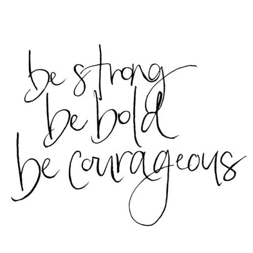 Be strong, be bold, be courageous! You can do it!