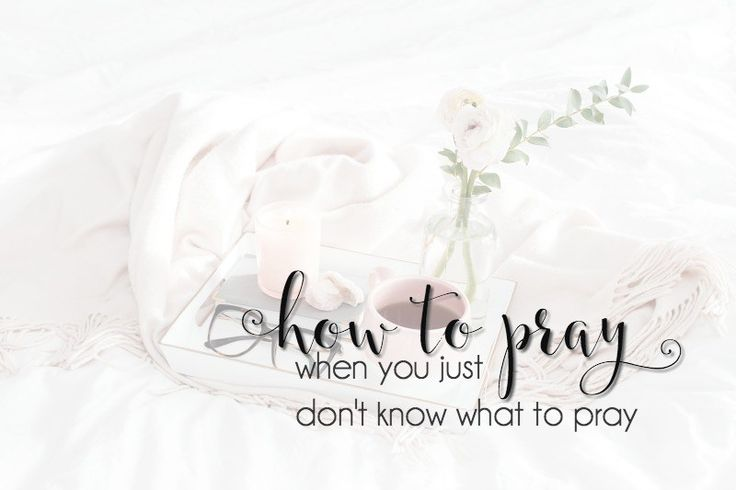 How to Pray When You Just Dont Know What to Pray