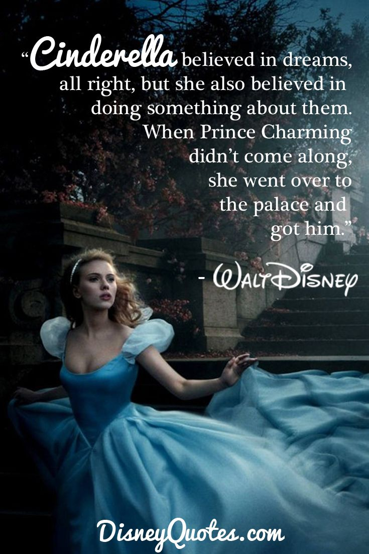 """Cinderella believed in dreams, all right, but she also believed in doing something about them. When Prince Charming didn't come along, she went over to the palace and got him."" – Walt Disney"