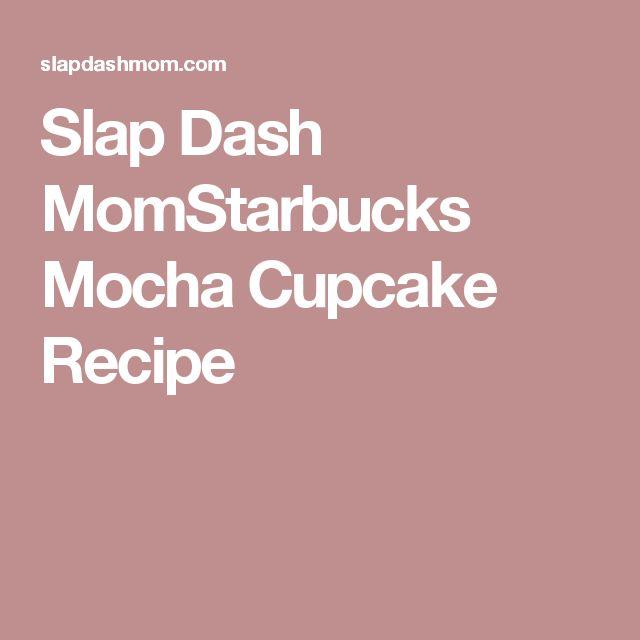 Slap Dash MomStarbucks Mocha Cupcake Recipe