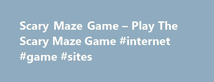 Scary Maze Game – Play The Scary Maze Game #internet #game #sites http://game.remmont.com/scary-maze-game-play-the-scary-maze-game-internet-game-sites/  The scary maze game is a lot of fun to play and many people wonder why it is scary. If you play the game well and make it to level 4 you will start to see strange things appear. However, the scary maze game isn't easy and so you must be careful and use your…