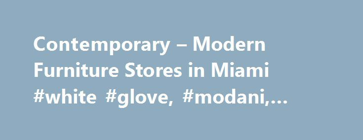 Contemporary – Modern Furniture Stores in Miami #white #glove, #modani, #deluxe http://furniture.remmont.com/contemporary-modern-furniture-stores-in-miami-white-glove-modani-deluxe-4/  Modern Furniture. Minimalist Prices Modani is a European inspired brand that resonates with modern and contemporary styles. It was created to introduce some coherence to the modern furniture world, and feature a mainstream clean look that is accessible to everyone. Each product is crafted and designed to meet…