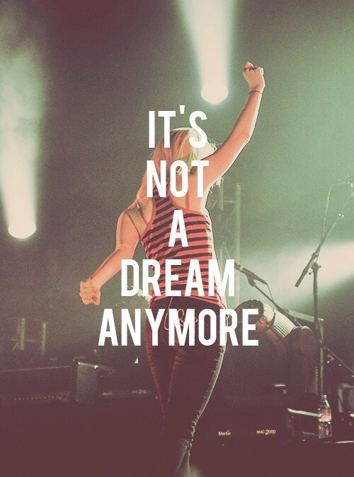 """It's not a dream anymore, it's worth fighting for"" -Looking Up by Paramore"