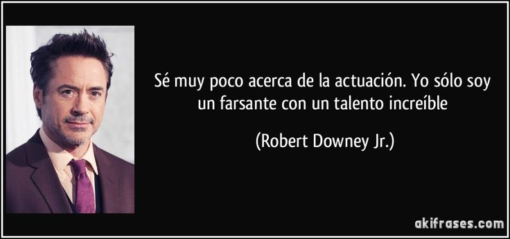 Sé muy poco acerca de la actuación. Yo sólo soy un farsante con un talento increíble (Robert Downey Jr.)