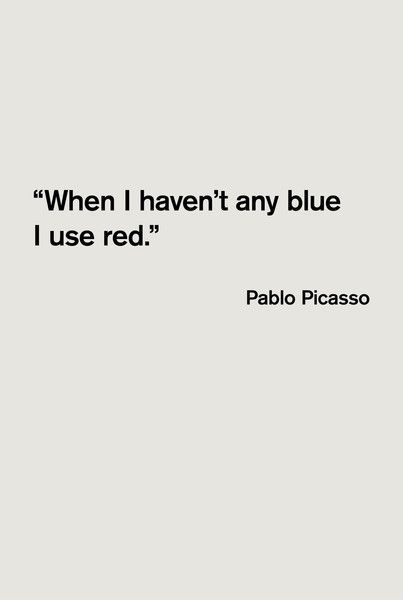 """When I haven't any blue I use red"", Pablo Picasso"