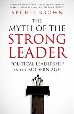 Myth of the strong leader : political leadership in the modern age by Archie Brown. Classmark: JC330.3 .B769 2014