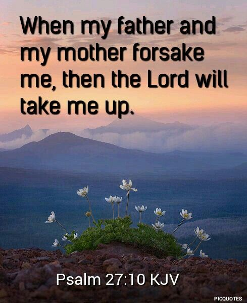 When my father and mother forsake me, then the Lord will take me up. Psalm 27:10