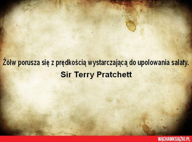 Żółw porusza się z prędkością wystarczającą do upolowania sałaty.  Sir Terry Pratchett
