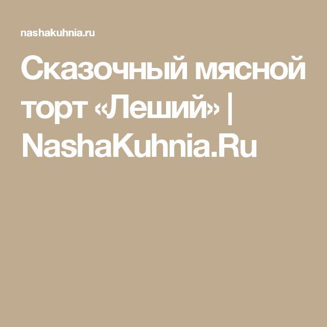 Сказочный мясной торт «Леший» | NashaKuhnia.Ru