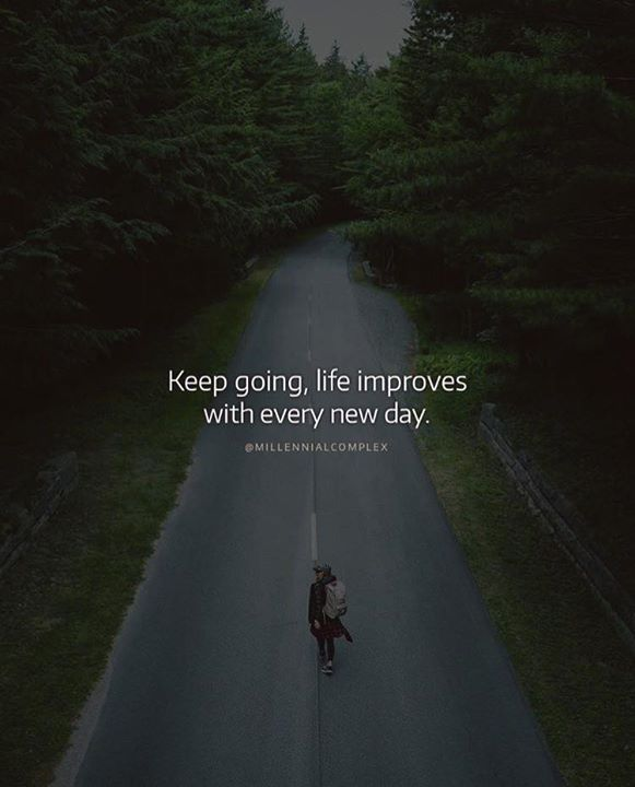 Keep going life improves with every new day.