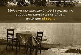 Μάθε να εκτιμάς αυτό που έχεις, πριν ο χρόνος σε κανει να εκτιμήσεις αυτό που είχες.........