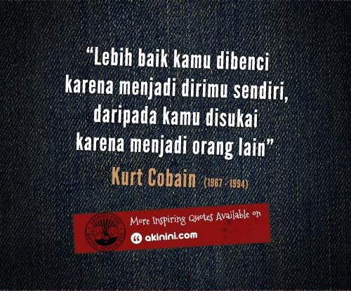 """""""Lebih baik kamu dibenci karena menjadi dirimu sendiri,  daripada kamu disukai karena menjadi orang lain""""  ~Kurt Cobain (Nirvana)~"""