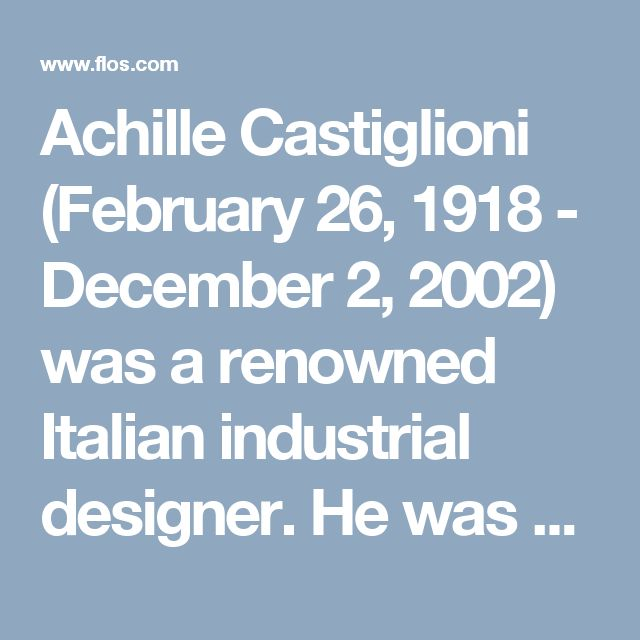 Achille Castiglioni (February 26, 1918 - December 2, 2002) was a renowned Italian industrial designer. He was often inspired by everyday things and made use of ordinary materials. He preferred to use a minimal amount of materials to create forms with maximal effect.