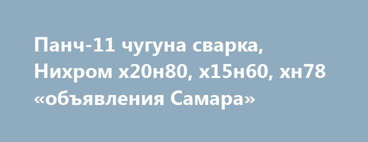 Панч-11 чугуна сварка, Нихром х20н80, х15н60, хн78 «объявления Самара» http://www.pogruzimvse.ru/doska21/?adv_id=9093 В наличии проволока сварочная  ПАНЧ-11, Ту 48-21-593-85. Применение: Холодная сварка чугуна. Наплавка, заварка дефектов литья в деталях из серого высокопрочного и ковкого чугунов. В ассортименте нихром проволока, лента  марка Х20Н80, Х15Н60, фехраль, ХН78Т, хн70ю, сталь инструментальная, нержавейка, жаропрочные сплавы хн78т, проволока сварочная, электроды. {{AutoHashTags}}
