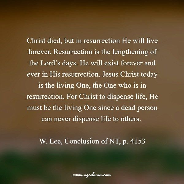Christ died, but in resurrection He will live forever. Resurrection is the lengthening of the Lord's days. He will exist forever and ever in His resurrection. Jesus Christ today is the living One, the One who is in resurrection. For Christ to dispense life, He must be the living One since a dead person can never dispense life to others. W. Lee, Conclusion of NT, p. 4153. More at www.agodman.com