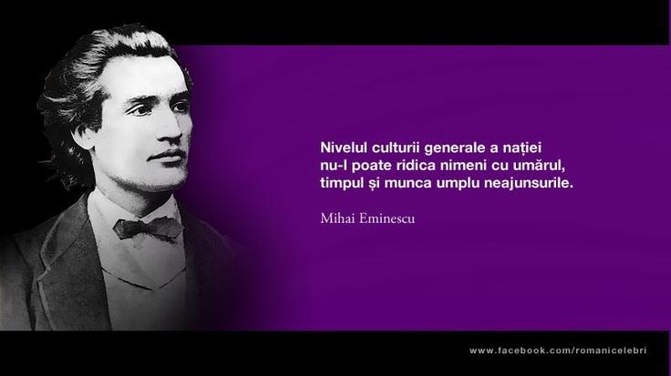 """""""Nivelul culturii generale a natiei nu-l poate ridica nimeni cu umarul, timpul si munca umplu neajunsurile."""" - Mihai Eminescu"""