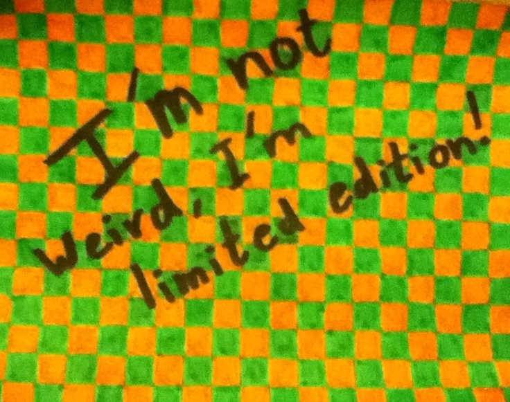 I'm not weird, I'm limited edition!