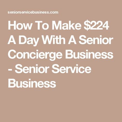 How To Make $224 A Day With A Senior Concierge Business - Senior Service Business